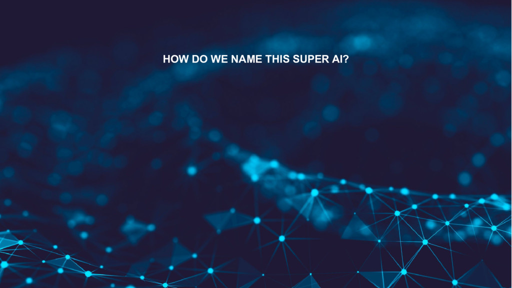 HOW DO WE NAME THIS SUPER AI?