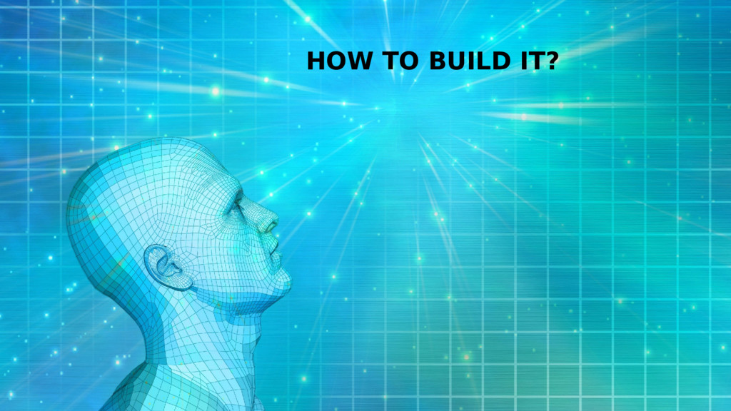 HOW TO BUILD IT?