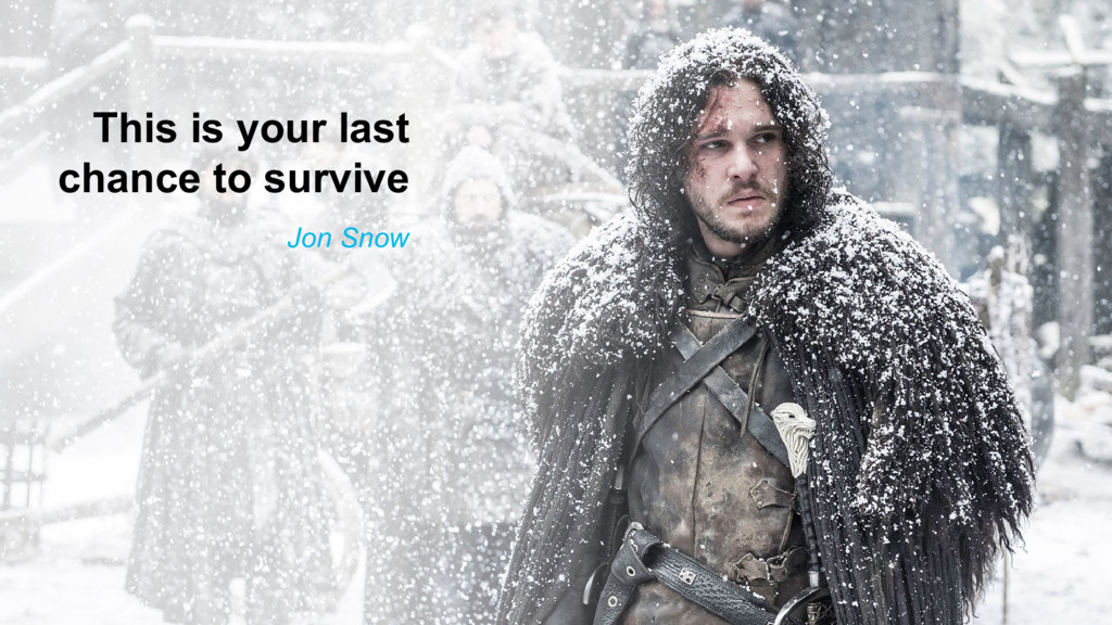 This is your last chance to survive Jon Snow