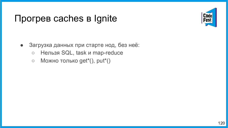 Прогрев caches в Ignite 120 ● Загрузка данных п...