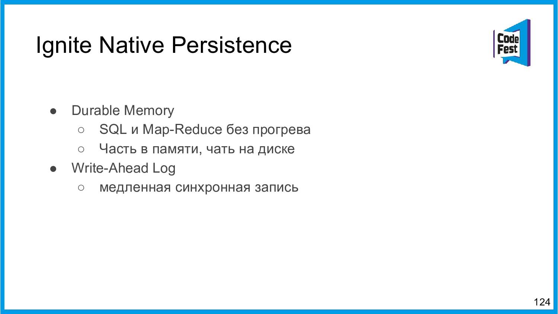 Ignite Native Persistence 124 ● Durable Memory ...