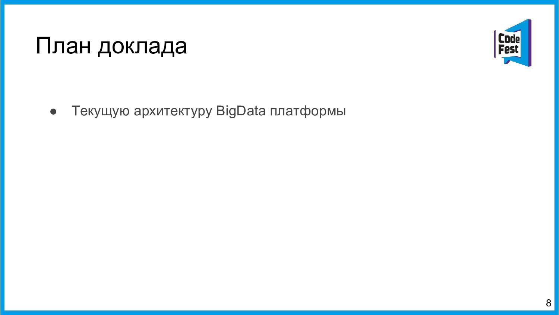План доклада ● Текущую архитектуру BigData плат...