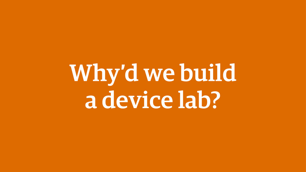 Why'd we build a device lab?