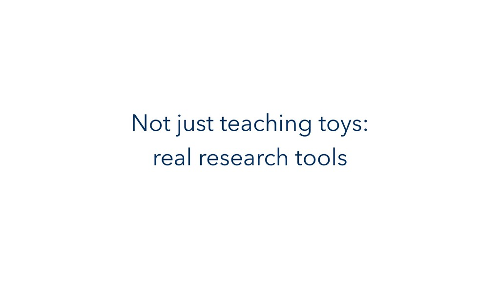 Not just teaching toys: real research tools
