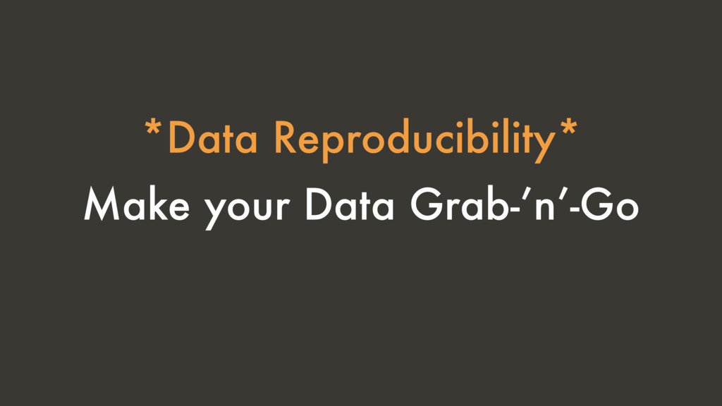 Make your Data Grab-'n'-Go *Data Reproducibilit...