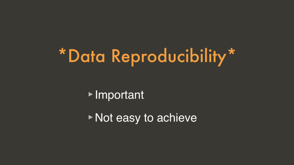 *Data Reproducibility* ‣Important ‣Not easy to ...