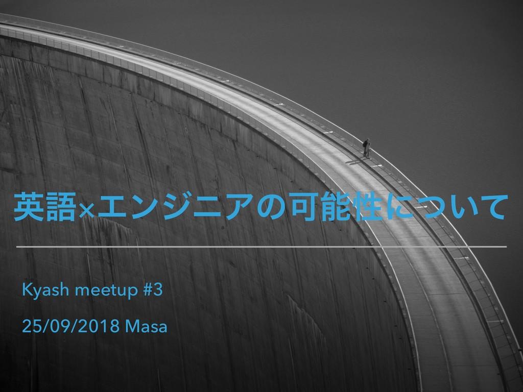 ӳޠ×ΤϯδχΞͷՄੑʹ͍ͭͯ Kyash meetup #3 25/09/2018 Masa