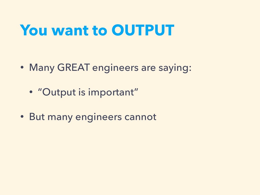 You want to OUTPUT • Many GREAT engineers are s...
