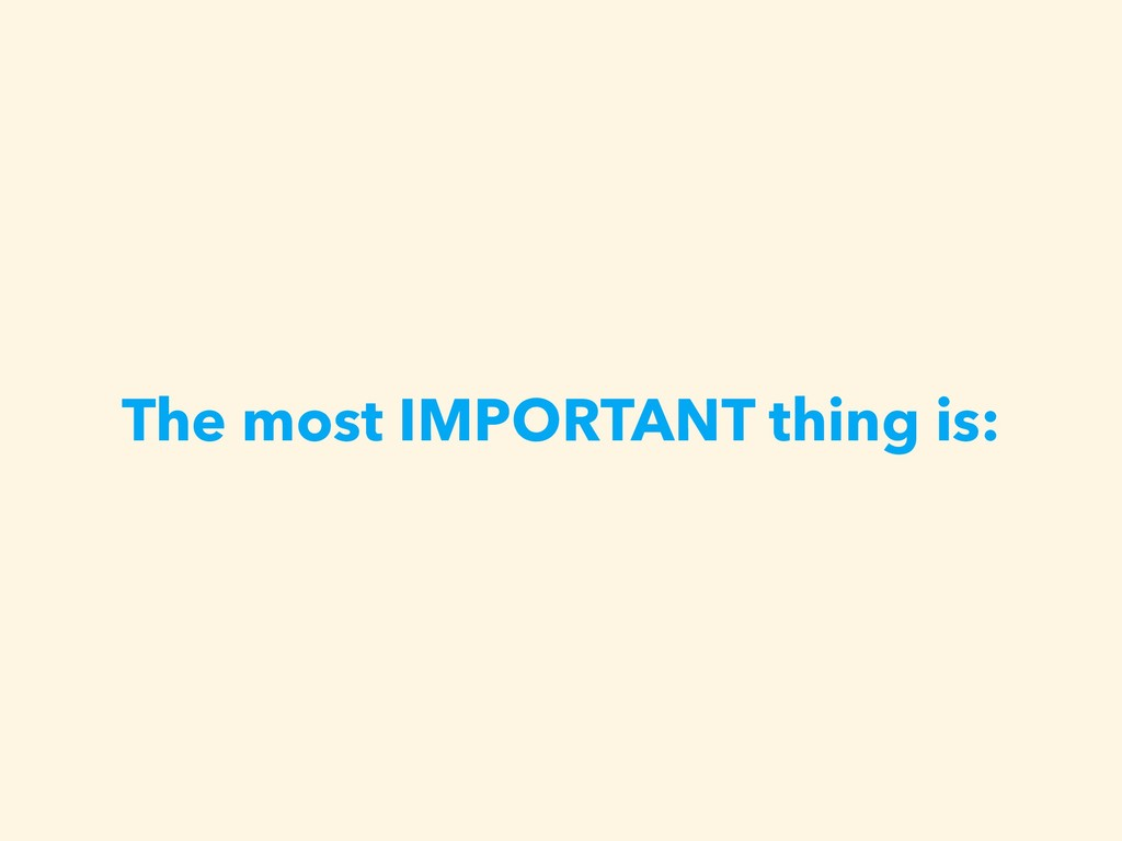 The most IMPORTANT thing is: