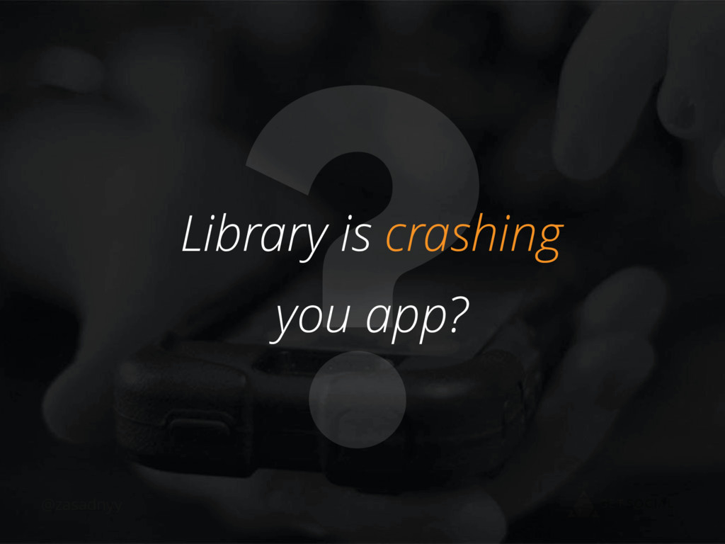 @zasadnyy ? Library is crashing you app?