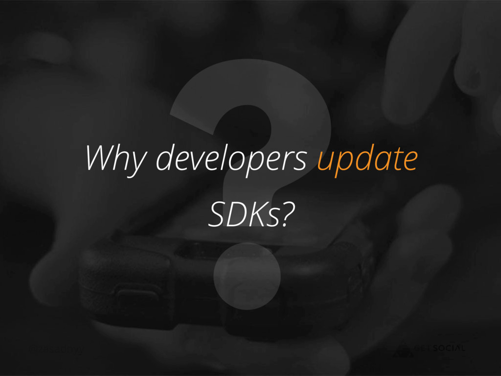 @zasadnyy ? Why developers update SDKs?