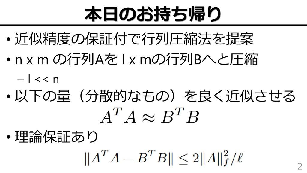 本日のお持ち帰り • 近似精度の保証付で行列圧縮法を提案 • n x m の行列Aを l x ...