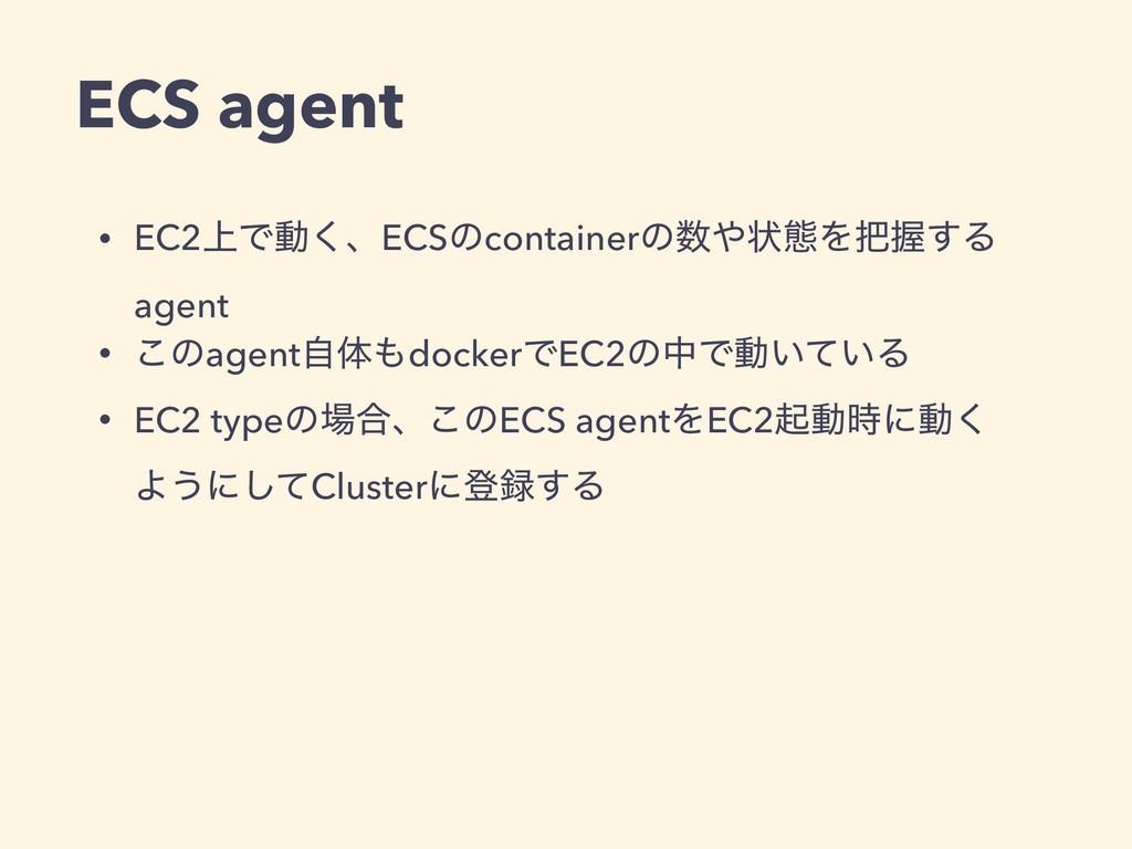 ECS agent • EC2্Ͱಈ͘ɺECSͷcontainerͷঢ়ଶΛѲ͢Δ age...