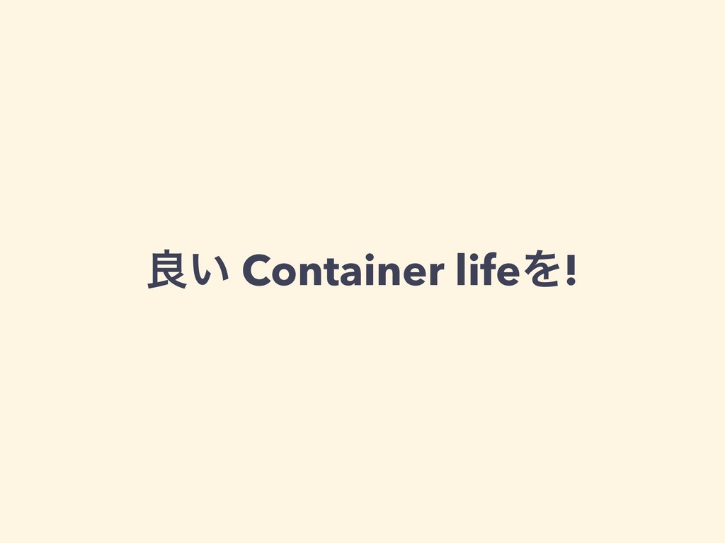 ྑ͍ Container lifeΛ!