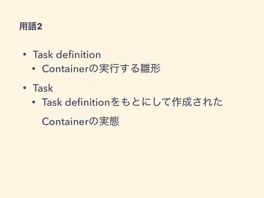 • Task definition • Containerͷ࣮ߦ͢Δܗ • Task • Ta...