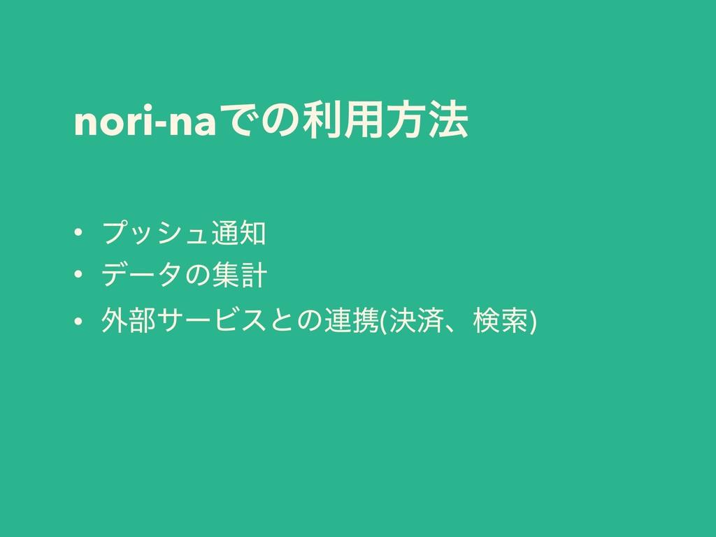 nori-naͰͷར༻ํ๏ • ϓογϡ௨ • σʔλͷूܭ • ֎෦αʔϏεͱͷ࿈ܞ(ܾࡁ...