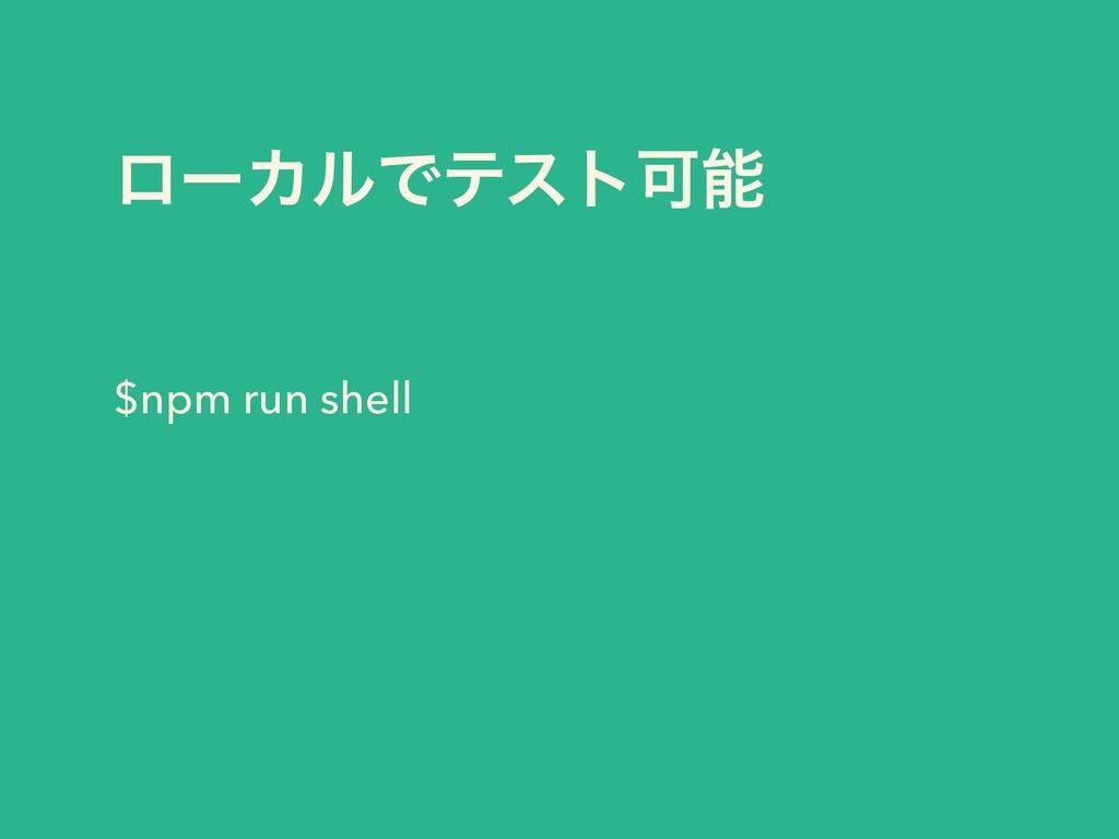 ϩʔΧϧͰςετՄ $npm run shell