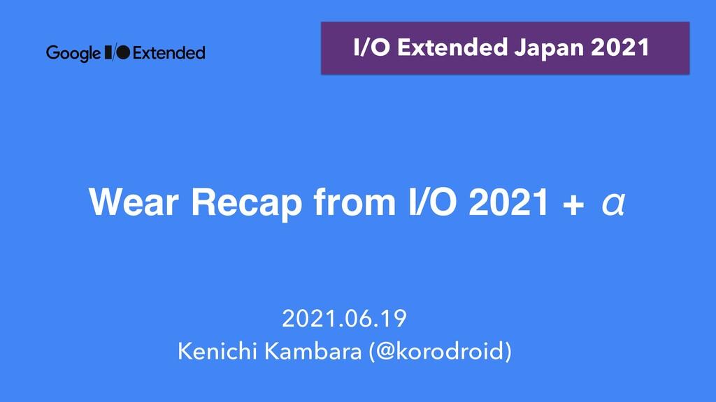 Wear Recap from I/O 2021 + ƹ 2021.06.19   Kenic...