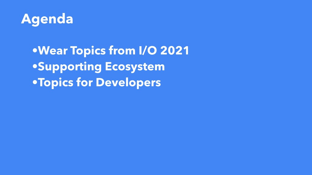 Agenda •Wear Topics from I/O 2021   •Supporting...