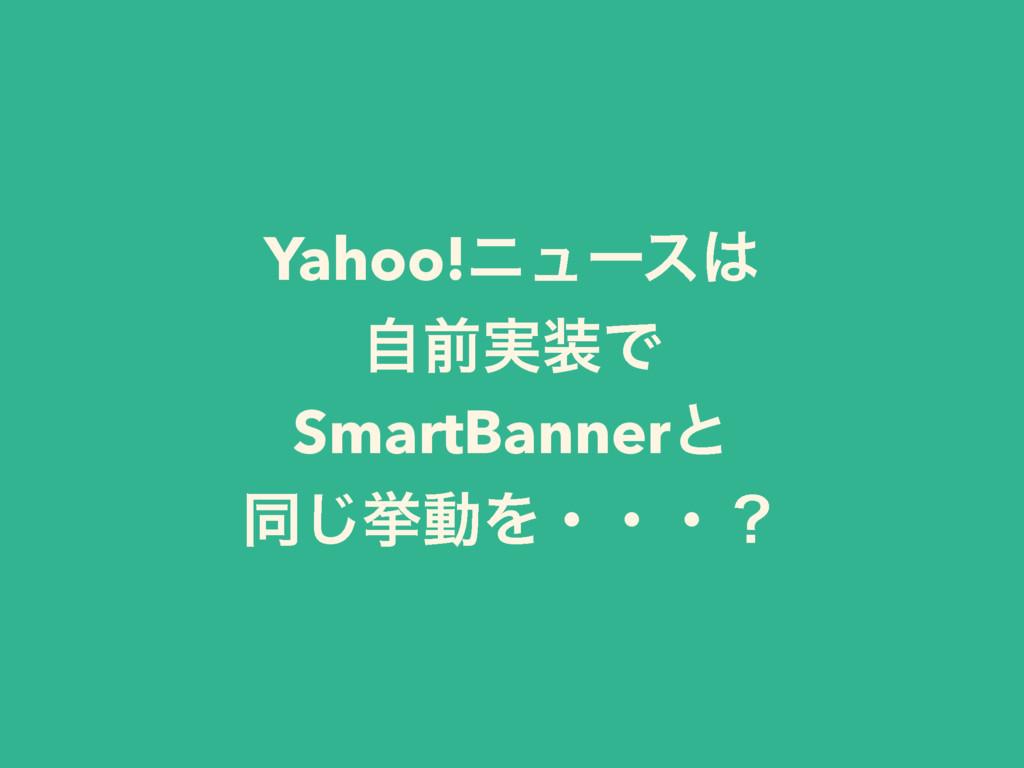 Yahoo!χϡʔε ࣗલ࣮Ͱ SmartBannerͱ ಉ͡ڍಈΛɾɾɾʁ