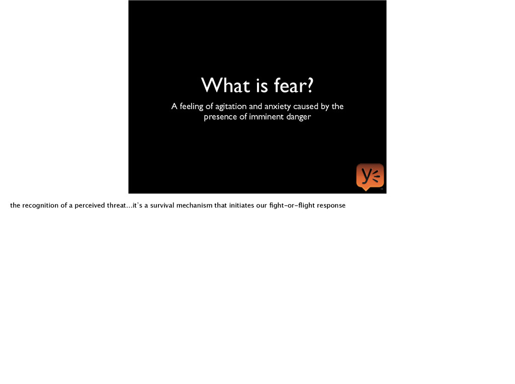What is fear? A feeling of agitation and anxiet...