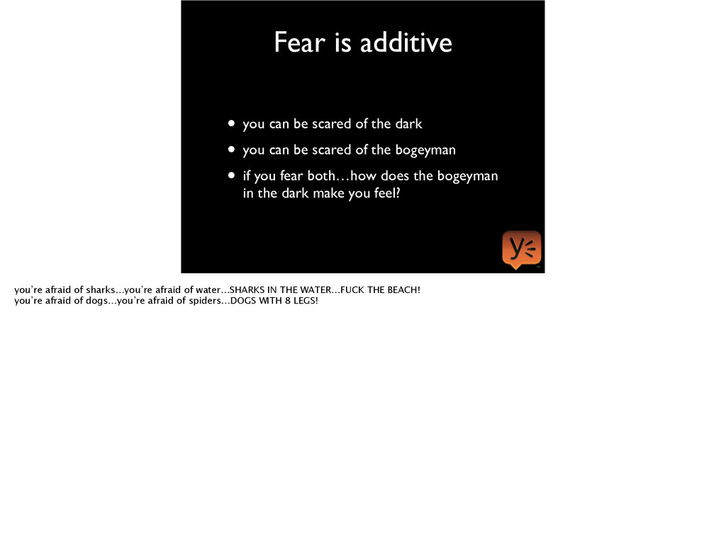 Fear is additive • you can be scared of the dar...