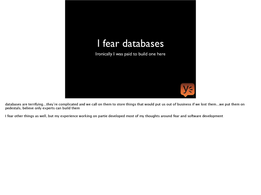 I fear databases Ironically I was paid to build...