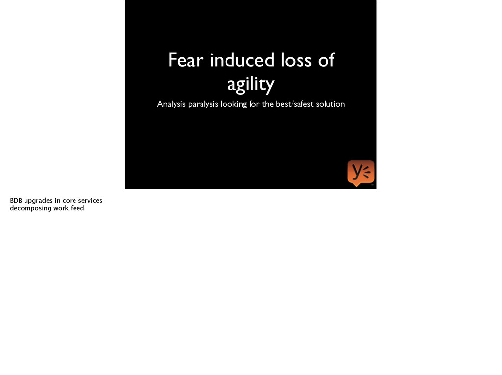 Fear induced loss of agility Analysis paralysis...
