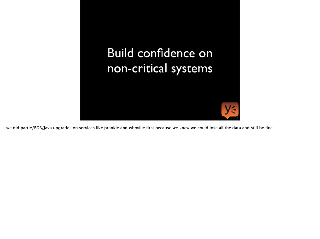 Build confidence on non-critical systems we did ...