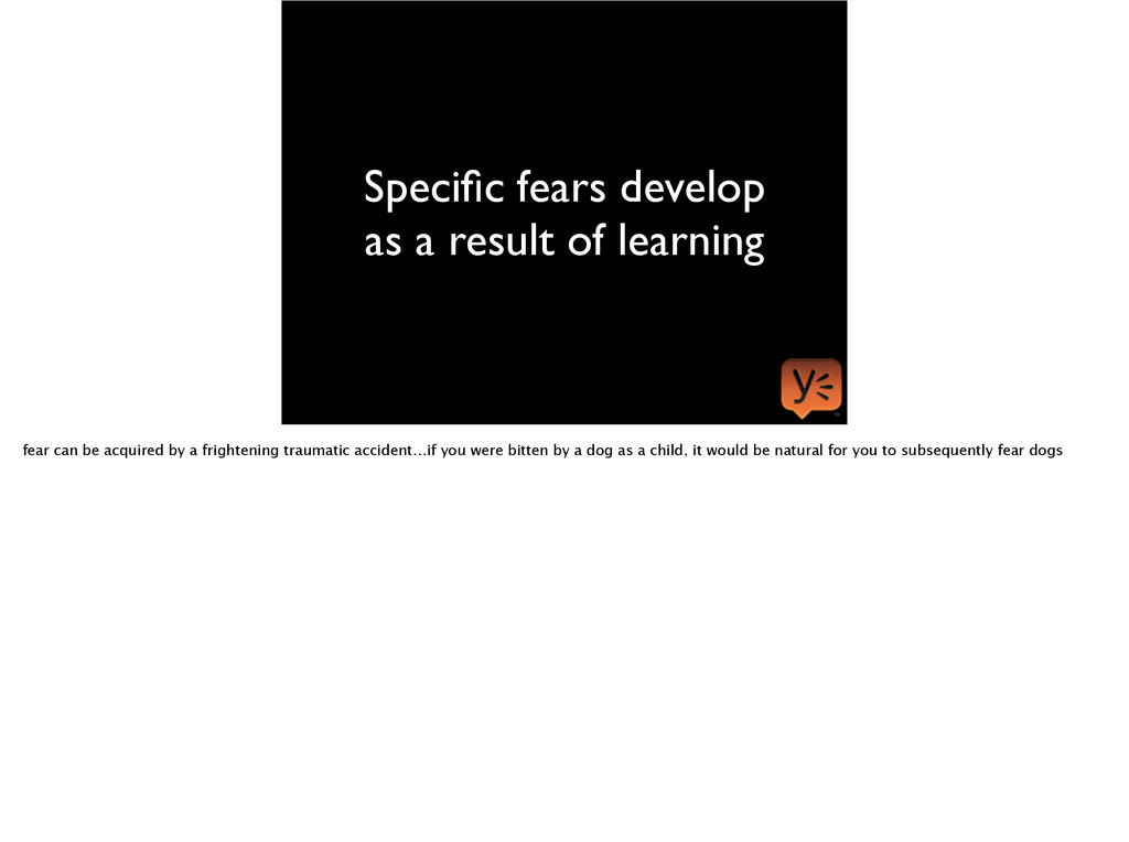 Specific fears develop as a result of learning f...