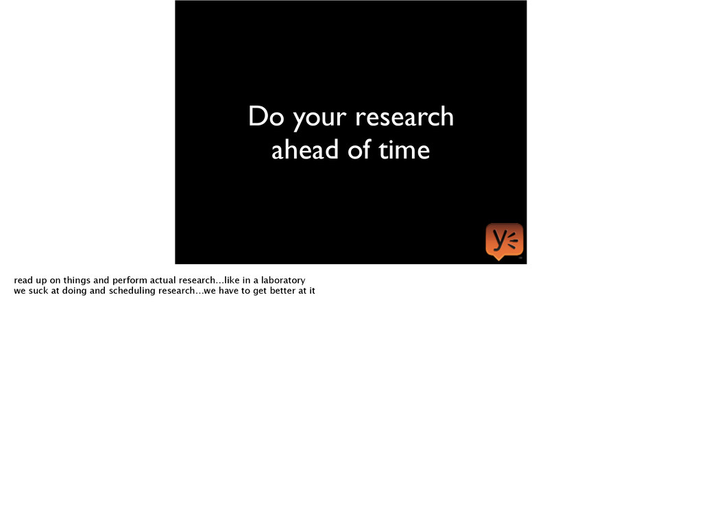 Do your research ahead of time read up on thing...
