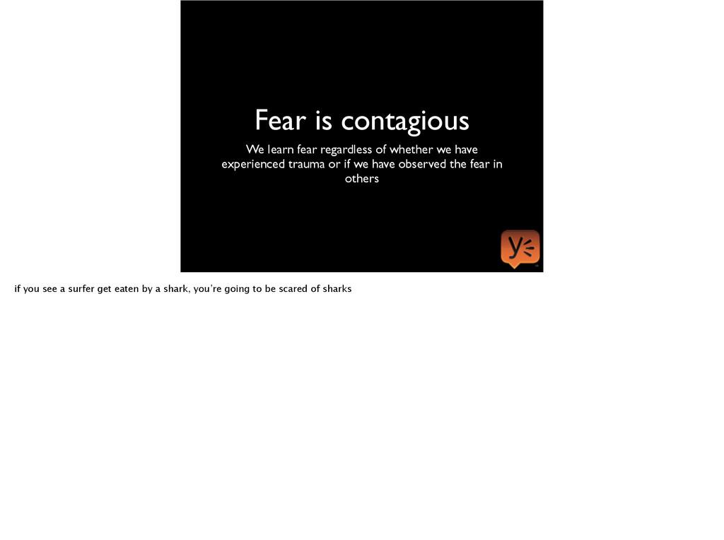 Fear is contagious We learn fear regardless of ...
