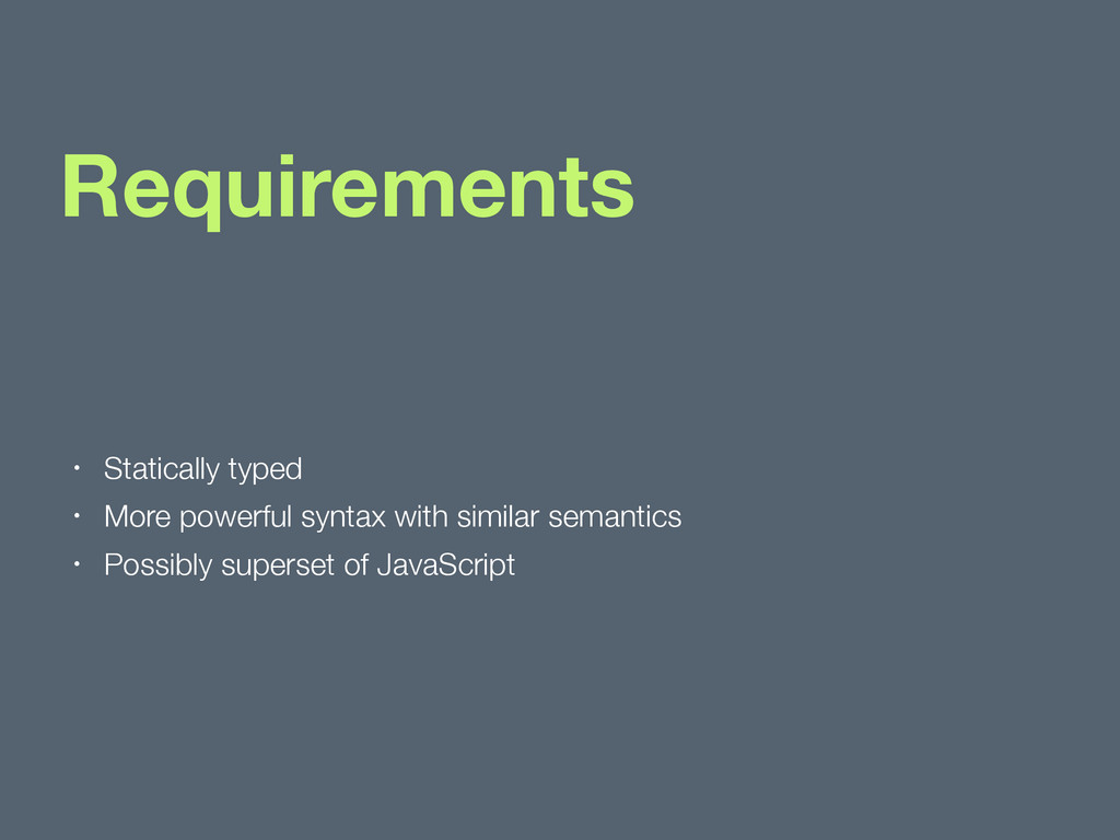 Requirements • Statically typed • More powerful...