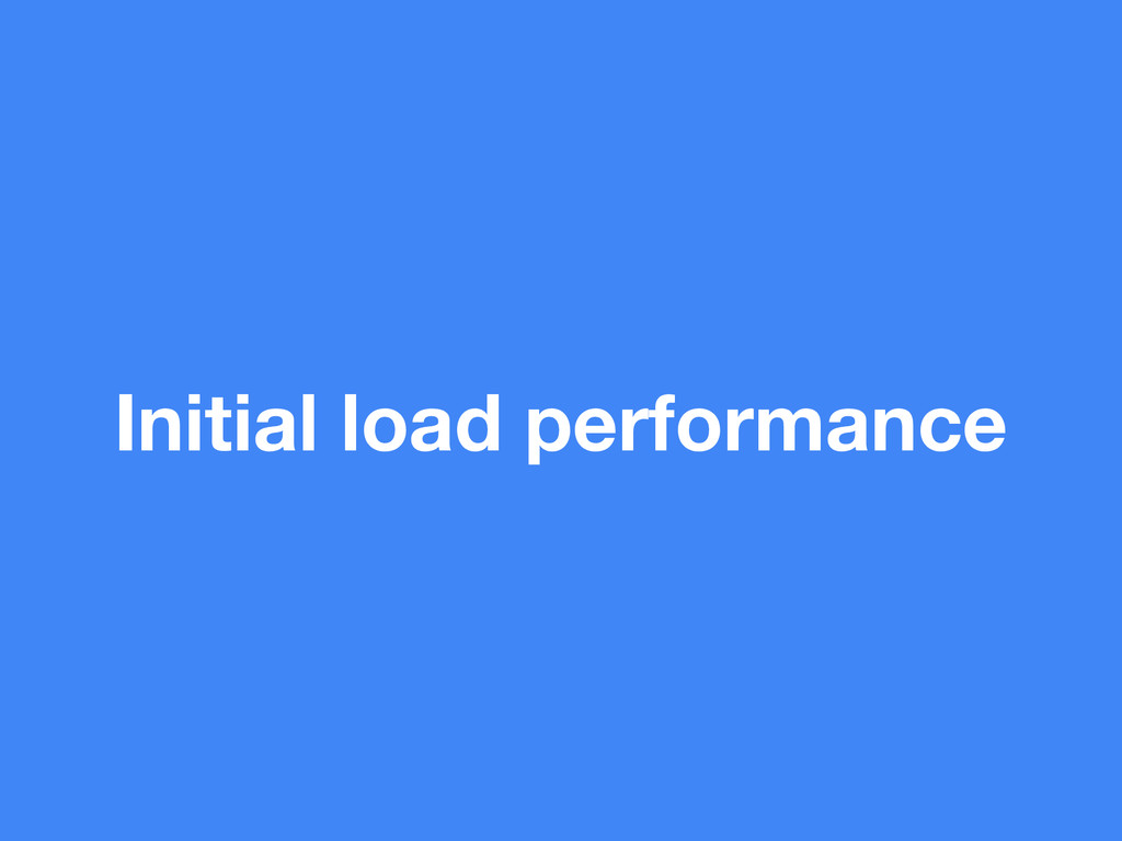 Initial load performance