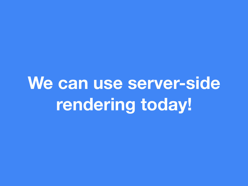 We can use server-side rendering today!