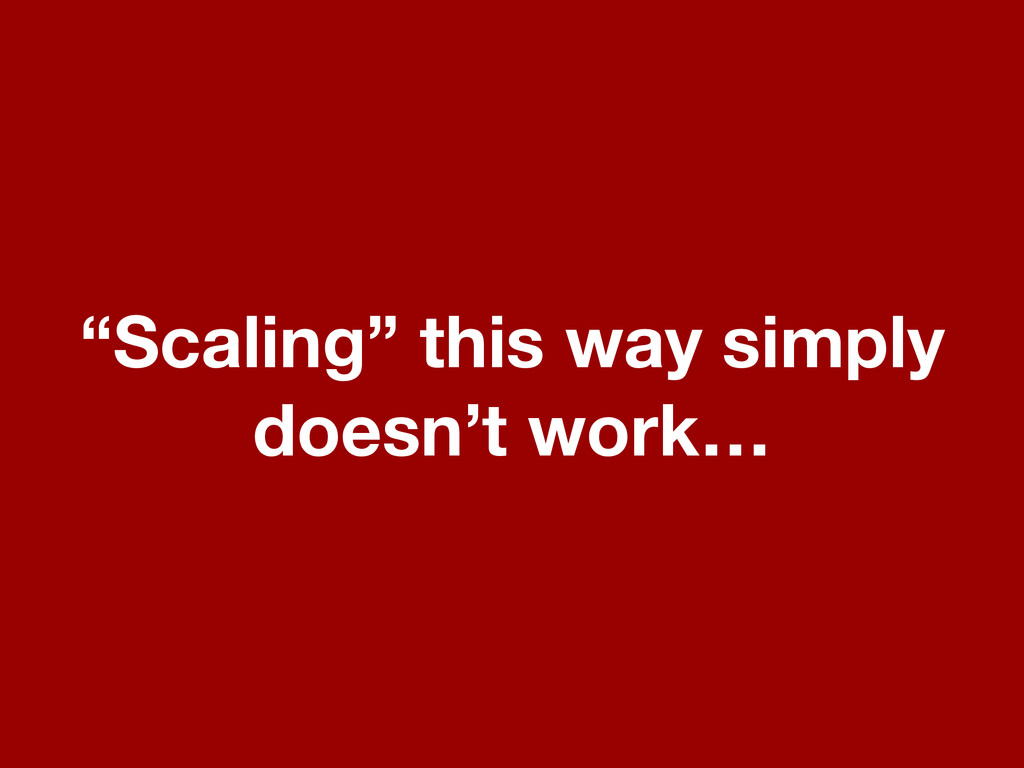 """""""Scaling"""" this way simply doesn't work…"""