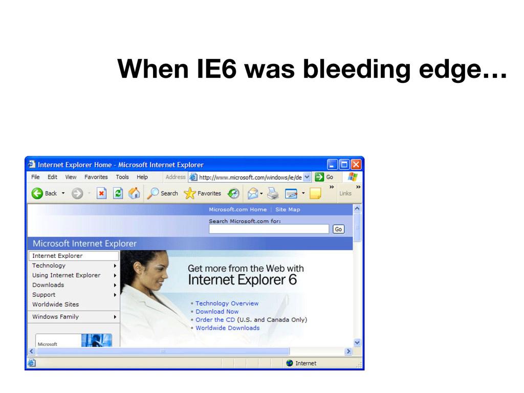 When IE6 was bleeding edge…