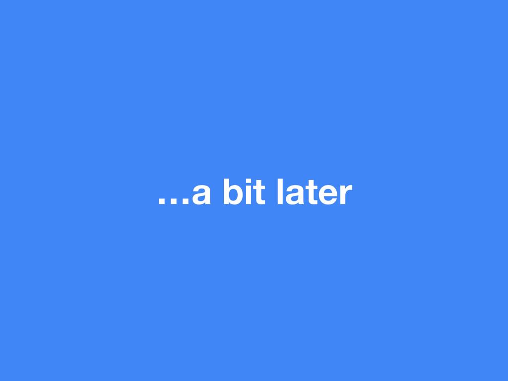 …a bit later