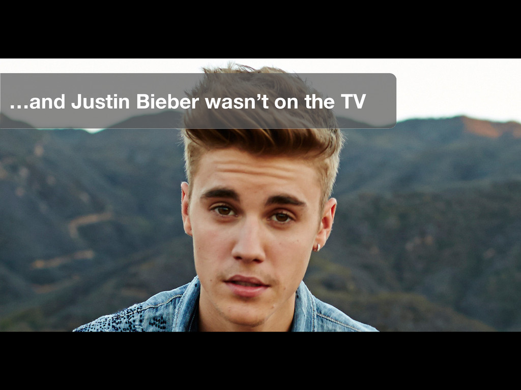 …and Justin Bieber wasn't on the TV
