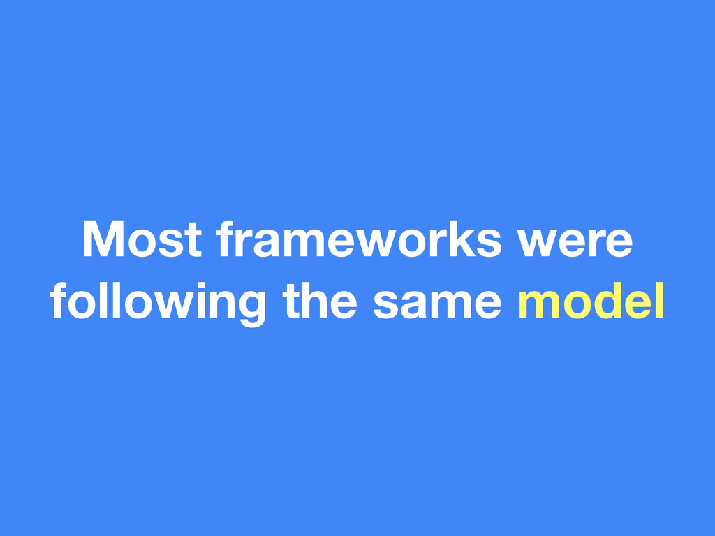 Most frameworks were following the same model