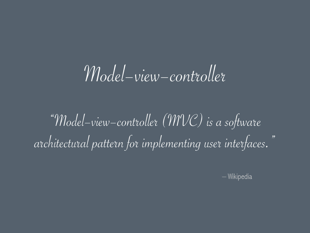 """– Wikipedia """"Model–view–controller (MVC) is a s..."""