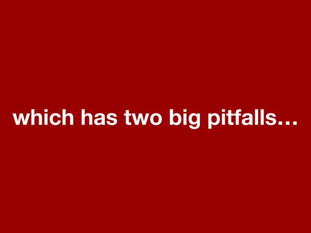 which has two big pitfalls…