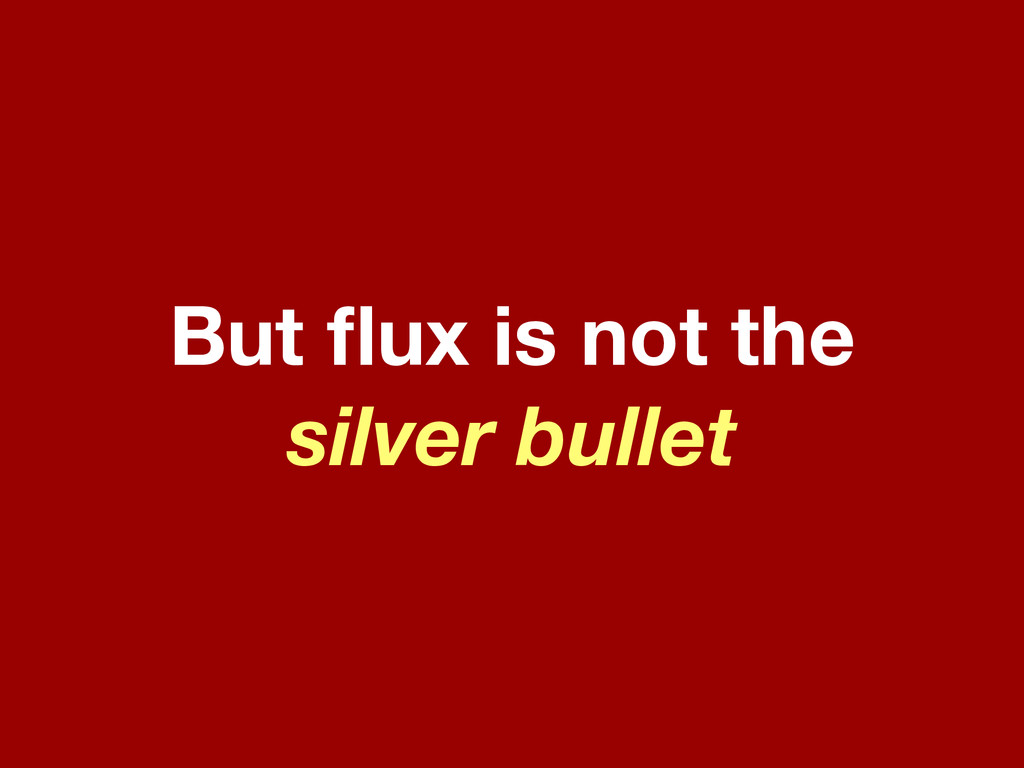 But flux is not the silver bullet