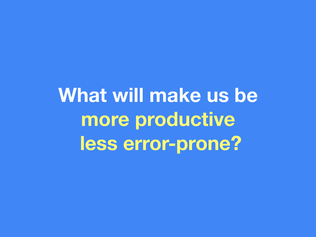 What will make us be more productive less error...