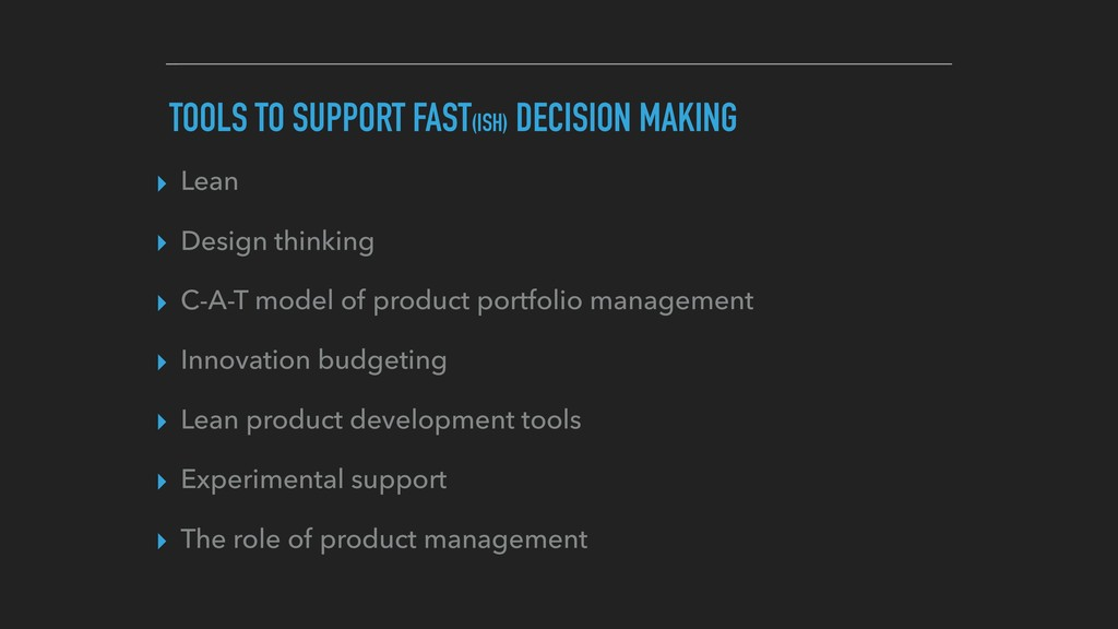 TOOLS TO SUPPORT FAST(ISH) DECISION MAKING ▸ Le...