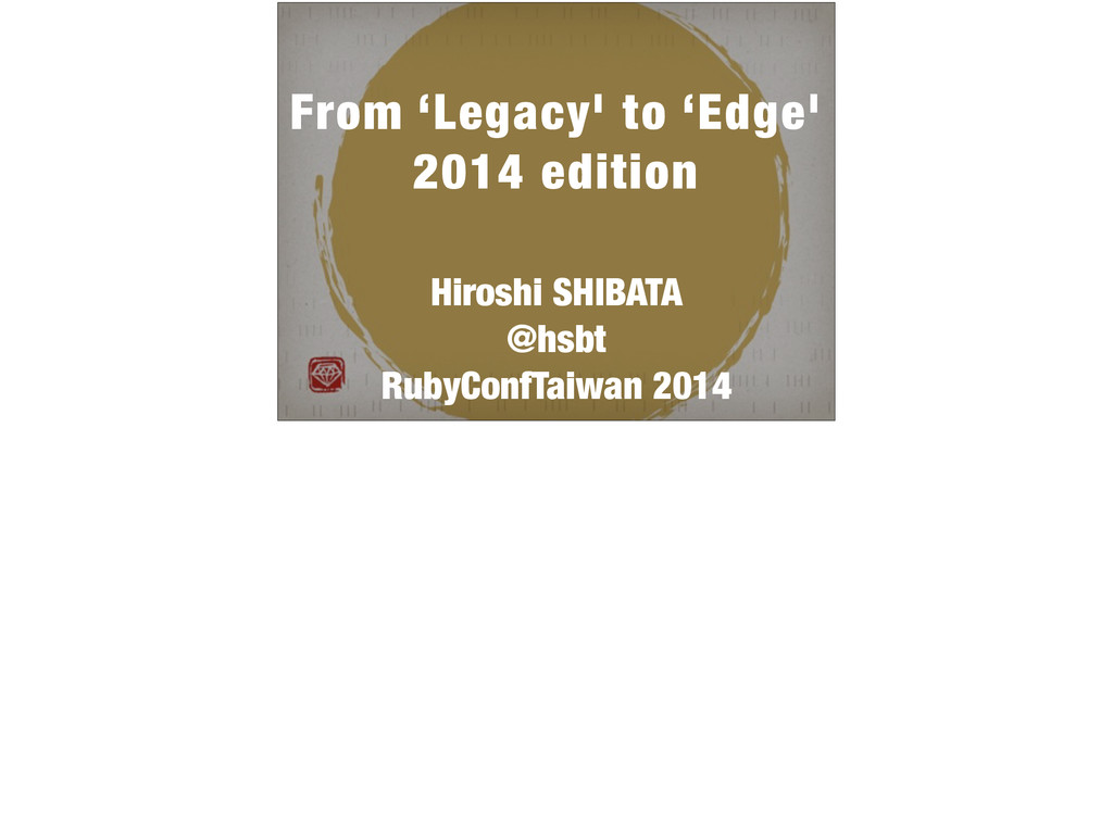 ! From 'Legacy' to 'Edge' 2014 edition ! Hirosh...
