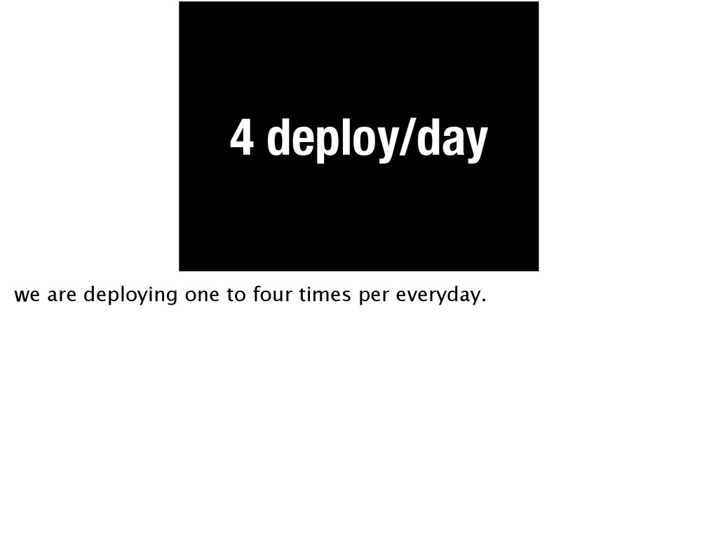 4 deploy/day we are deploying one to four times...
