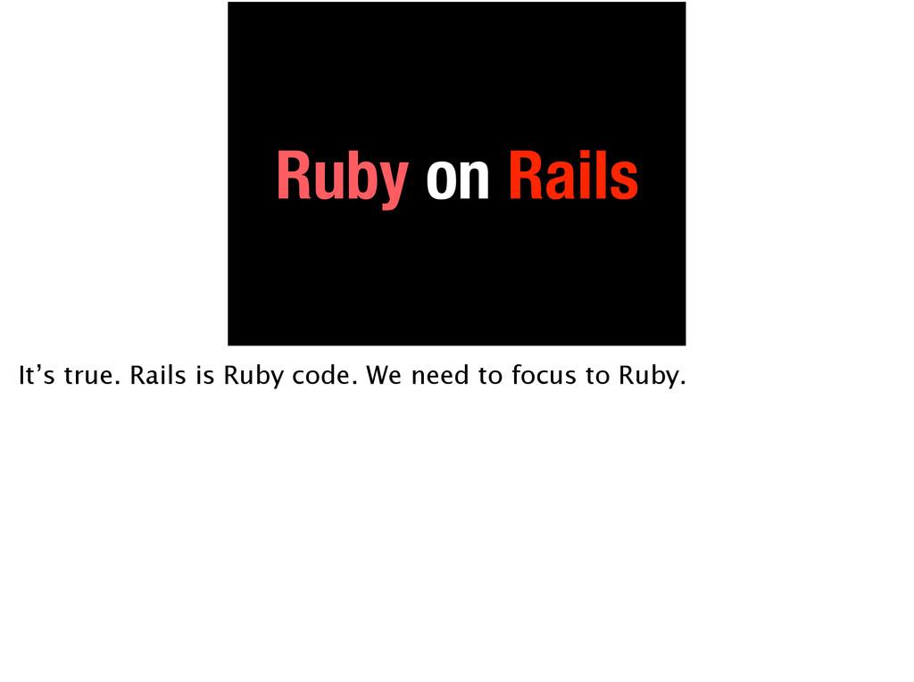 Ruby on Rails It's true. Rails is Ruby code. We...