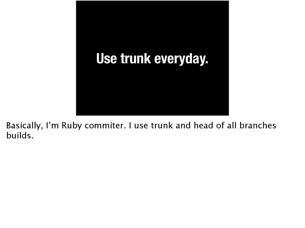 Use trunk everyday. Basically, I'm Ruby commite...