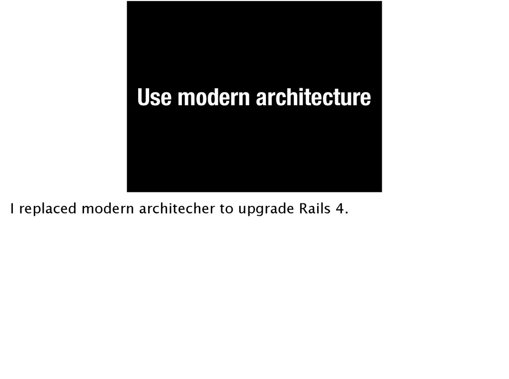 Use modern architecture I replaced modern archi...